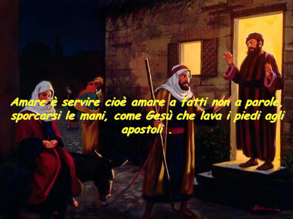 Amare è servire cioè amare a fatti non a parole, sporcarsi le mani, come Gesù che lava i piedi agli apostoli .