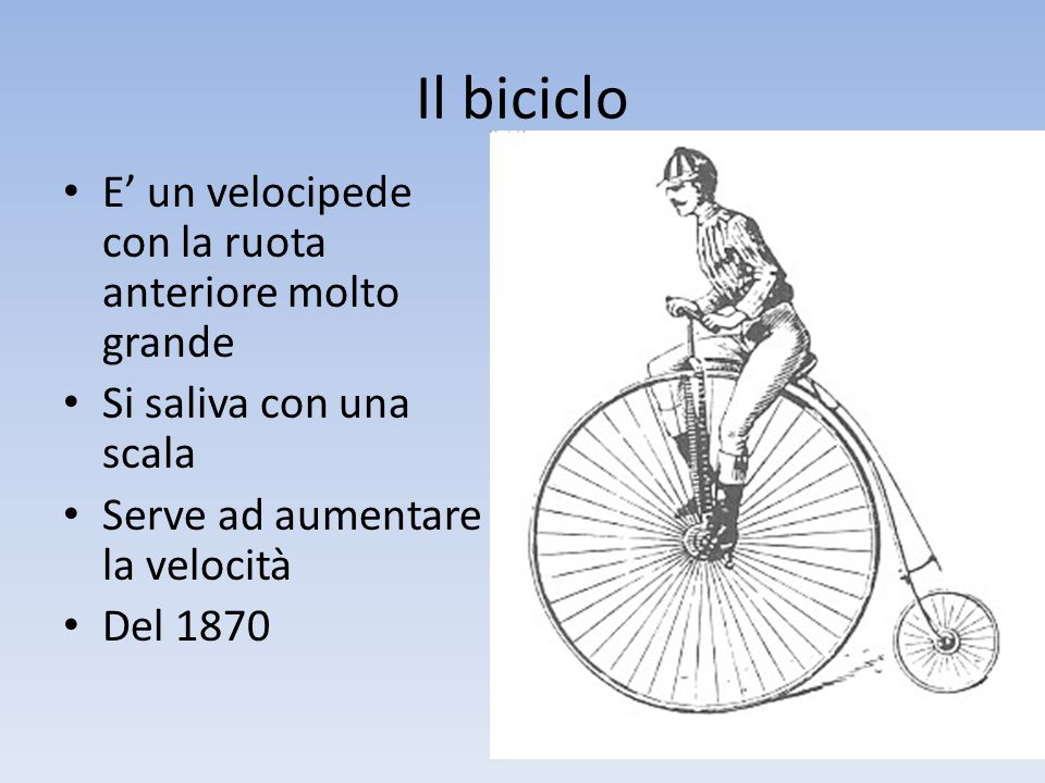 Il biciclo E' un velocipede con la ruota anteriore molto grande