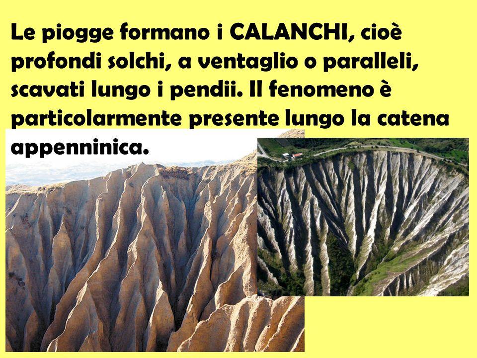 Le piogge formano i CALANCHI, cioè profondi solchi, a ventaglio o paralleli, scavati lungo i pendii.