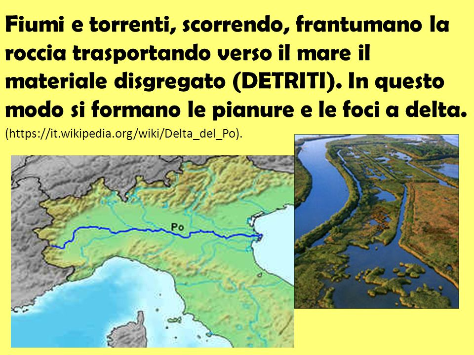 Fiumi e torrenti, scorrendo, frantumano la roccia trasportando verso il mare il materiale disgregato (DETRITI). In questo modo si formano le pianure e le foci a delta.