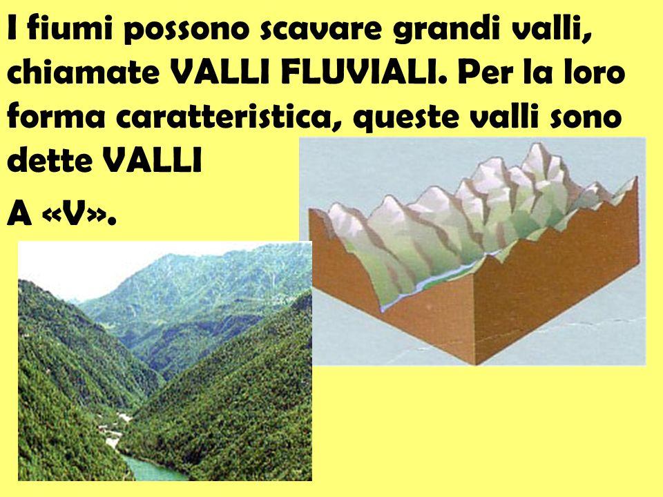 I fiumi possono scavare grandi valli, chiamate VALLI FLUVIALI