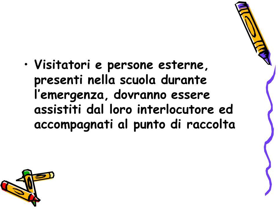 Visitatori e persone esterne, presenti nella scuola durante l'emergenza, dovranno essere assistiti dal loro interlocutore ed accompagnati al punto di raccolta