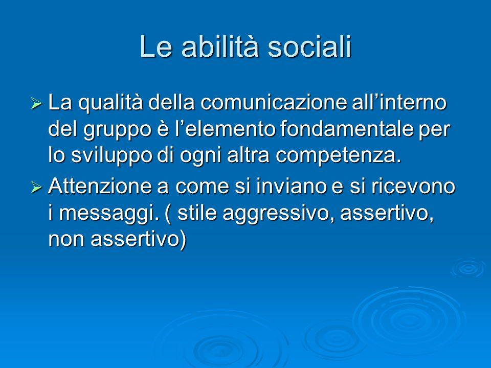 Le abilità sociali La qualità della comunicazione all'interno del gruppo è l'elemento fondamentale per lo sviluppo di ogni altra competenza.
