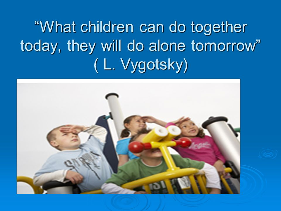 What children can do together today, they will do alone tomorrow ( L