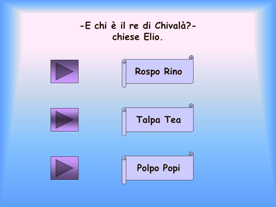 -E chi è il re di Chivalà - chiese Elio.