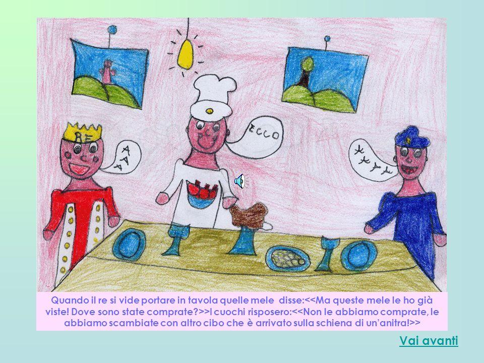 Quando il re si vide portare in tavola quelle mele disse:<<Ma queste mele le ho già viste! Dove sono state comprate >>I cuochi risposero:<<Non le abbiamo comprate, le abbiamo scambiate con altro cibo che è arrivato sulla schiena di un'anitra!>>