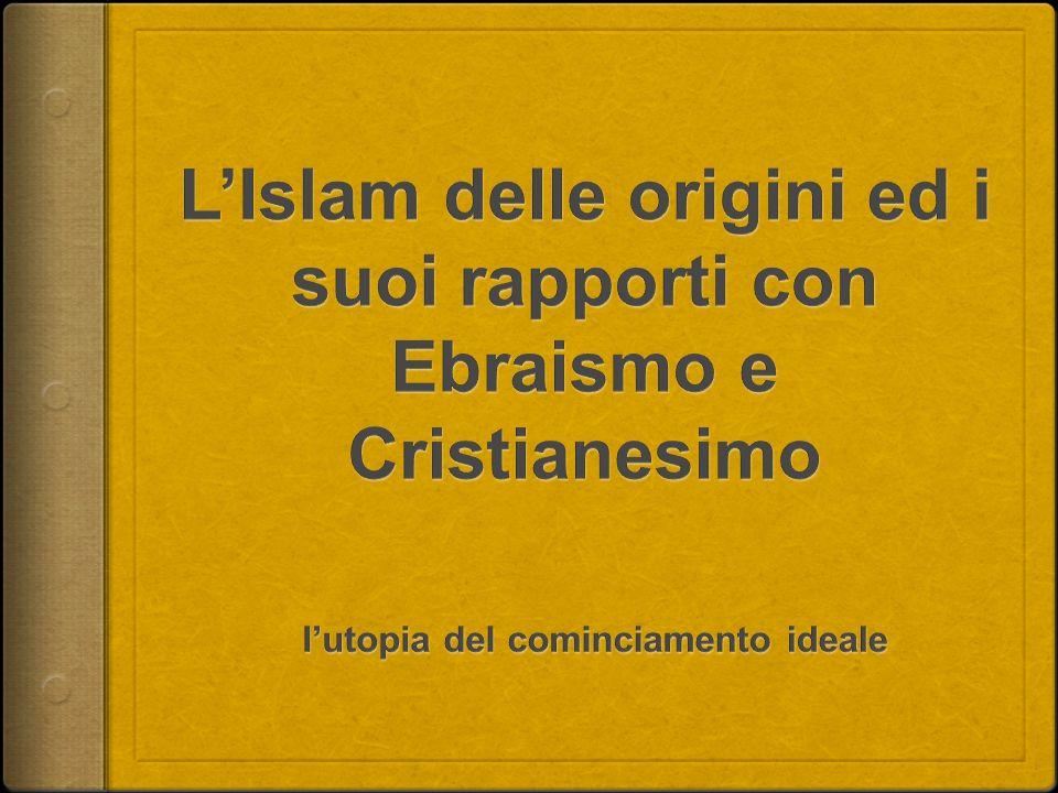L'Islam delle origini ed i suoi rapporti con Ebraismo e Cristianesimo l'utopia del cominciamento ideale