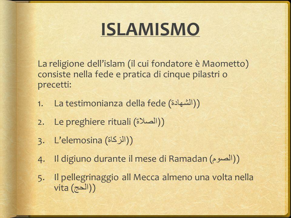 ISLAMISMO La religione dell'islam (il cui fondatore è Maometto) consiste nella fede e pratica di cinque pilastri o precetti: