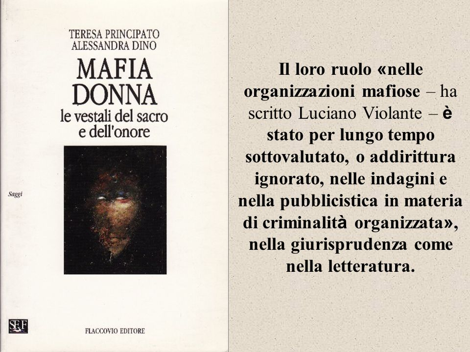 Il loro ruolo «nelle organizzazioni mafiose – ha scritto Luciano Violante – è stato per lungo tempo sottovalutato, o addirittura ignorato, nelle indagini e nella pubblicistica in materia di criminalità organizzata», nella giurisprudenza come nella letteratura.