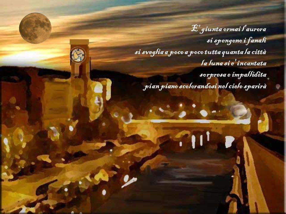 E giunta ormai l aurora si spengono i fanali. si sveglia a poco a poco tutta quanta la città. la luna si e incantata.