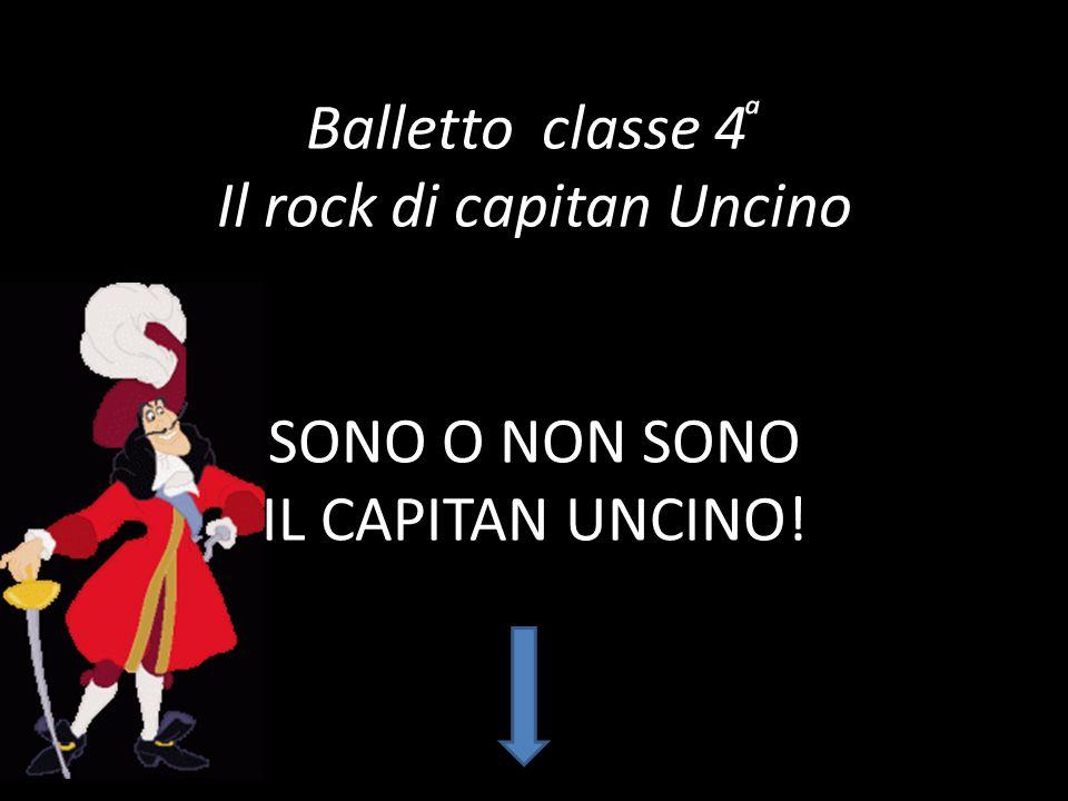 Balletto classe 4 ͣ Il rock di capitan Uncino SONO O NON SONO IL CAPITAN UNCINO!