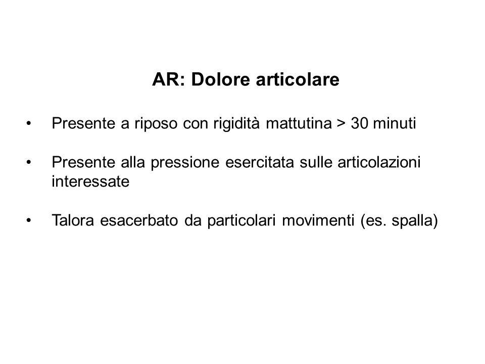 AR: Dolore articolare Presente a riposo con rigidità mattutina > 30 minuti. Presente alla pressione esercitata sulle articolazioni interessate.