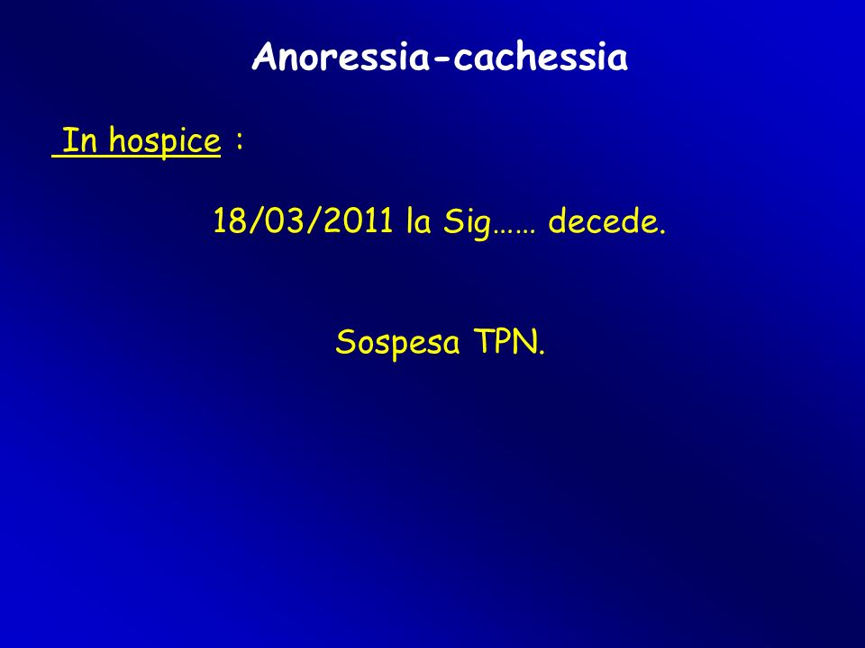 Anoressia-cachessia In hospice : 18/03/2011 la Sig…… decede.