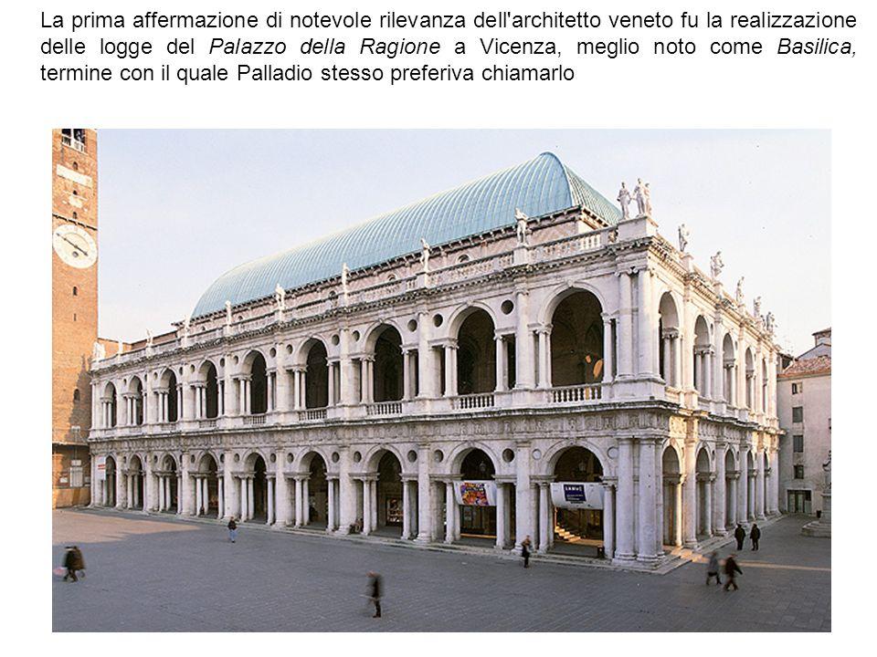 La prima affermazione di notevole rilevanza dell architetto veneto fu la realizzazione delle logge del Palazzo della Ragione a Vicenza, meglio noto come Basilica, termine con il quale Palladio stesso preferiva chiamarlo
