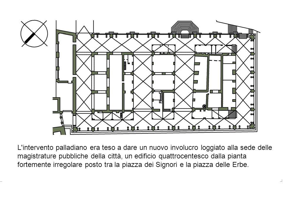L intervento palladiano era teso a dare un nuovo involucro loggiato alla sede delle magistrature pubbliche della città, un edificio quattrocentesco dalla pianta fortemente irregolare posto tra la piazza dei Signori e la piazza delle Erbe.