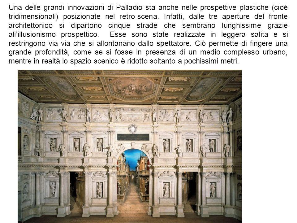 Una delle grandi innovazioni di Palladio sta anche nelle prospettive plastiche (cioè tridimensionali) posizionate nel retro-scena.