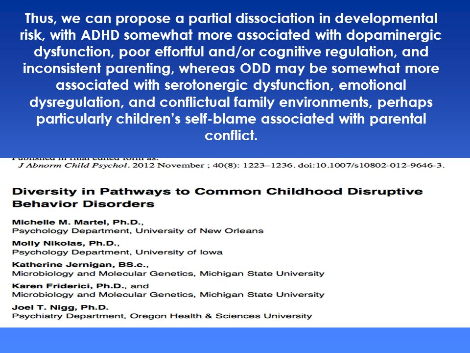 Thus, we can propose a partial dissociation in developmental risk, with ADHD somewhat more associated with dopaminergic dysfunction, poor effortful and/or cognitive regulation, and inconsistent parenting, whereas ODD may be somewhat more associated with serotonergic dysfunction, emotional dysregulation, and conflictual family environments, perhaps particularly children's self-blame associated with parental conflict.