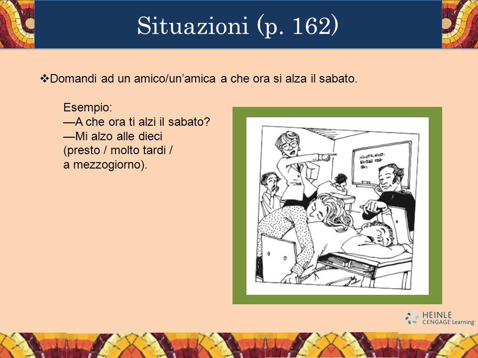 Situazioni (p. 162) Domandi ad un amico/un'amica a che ora si alza il sabato. Esempio: —A che ora ti alzi il sabato