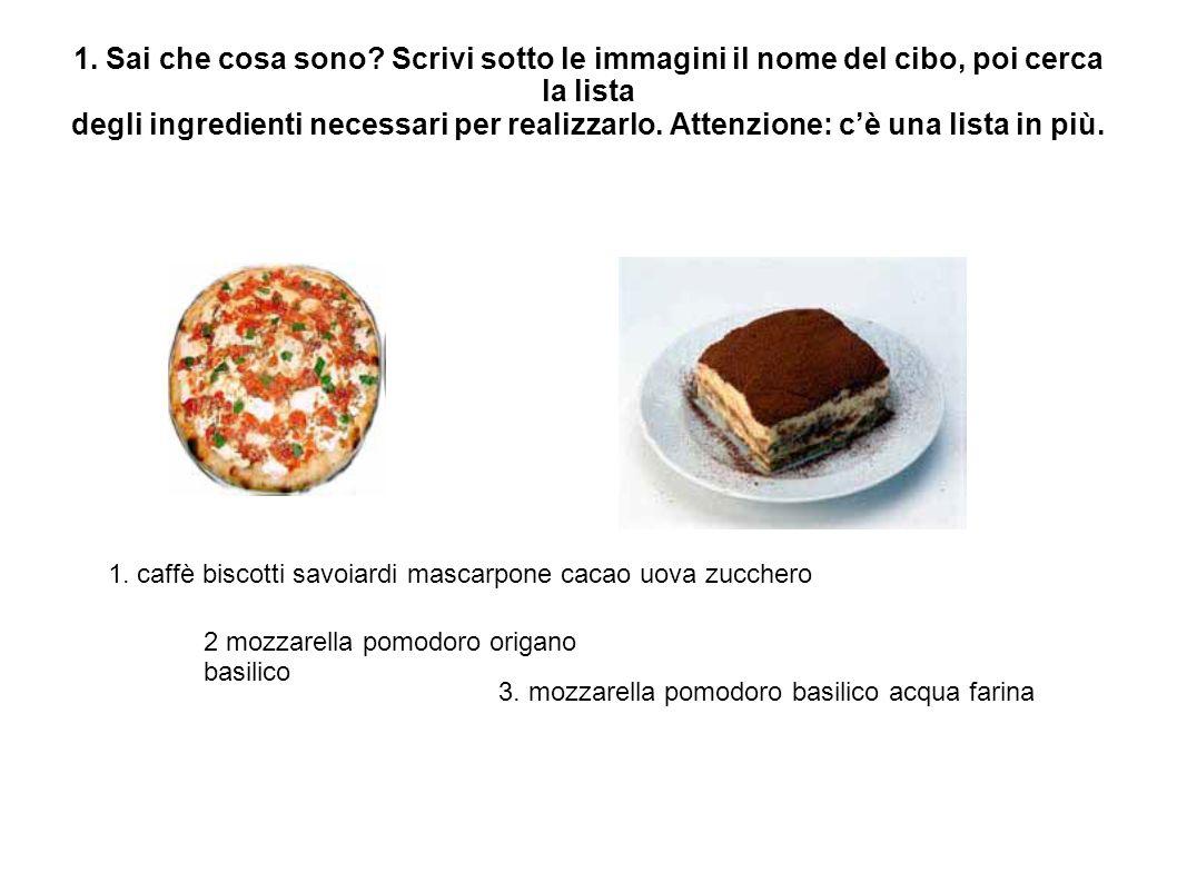 1. Sai che cosa sono Scrivi sotto le immagini il nome del cibo, poi cerca la lista degli ingredienti necessari per realizzarlo. Attenzione: c'è una lista in più.