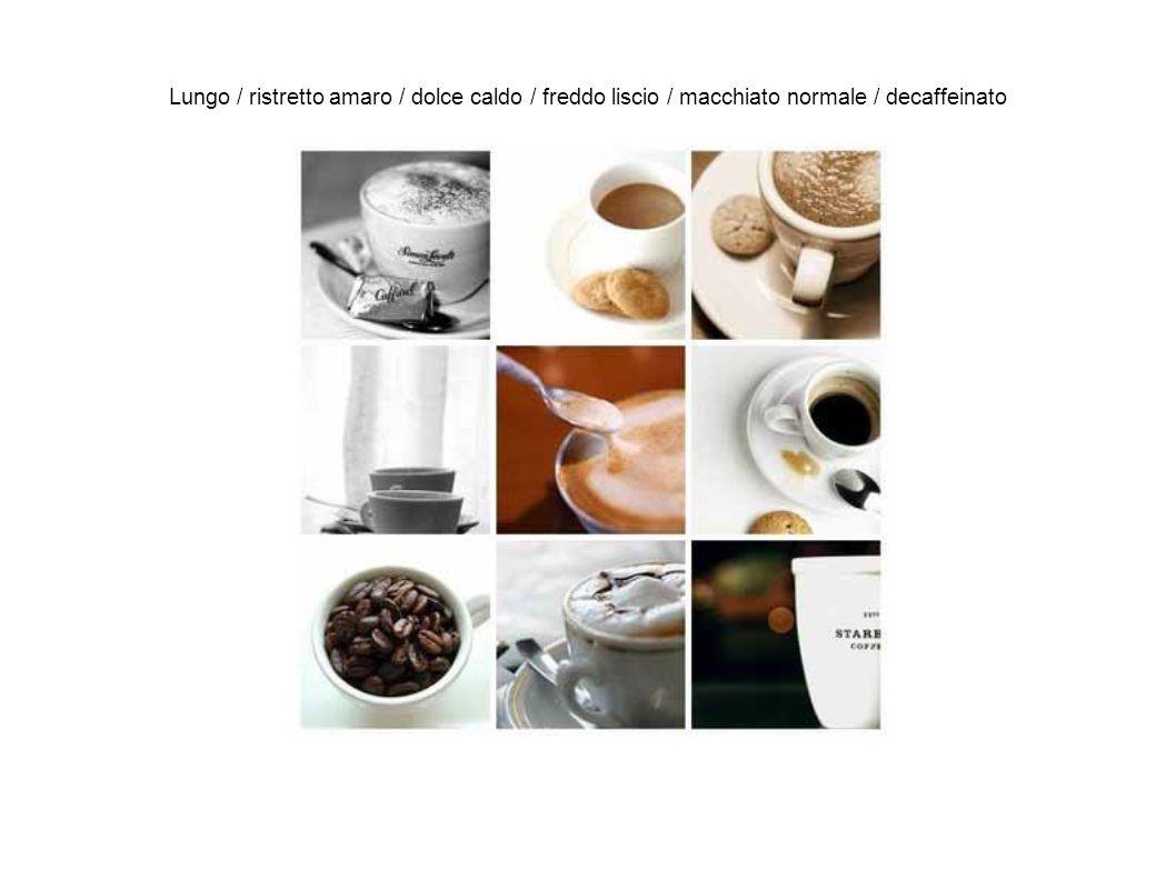 Lungo / ristretto amaro / dolce caldo / freddo liscio / macchiato normale / decaffeinato