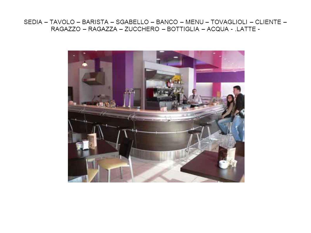 SEDIA – TAVOLO – BARISTA – SGABELLO – BANCO – MENU – TOVAGLIOLI – CLIENTE – RAGAZZO – RAGAZZA – ZUCCHERO – BOTTIGLIA – ACQUA - .LATTE -