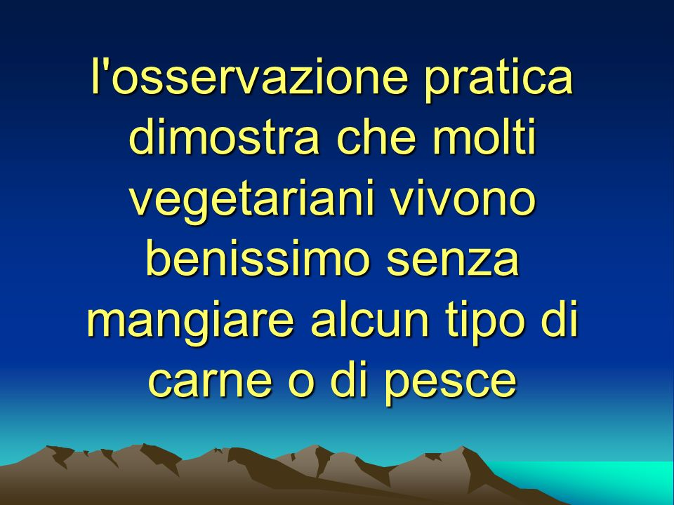 l osservazione pratica dimostra che molti vegetariani vivono benissimo senza mangiare alcun tipo di carne o di pesce