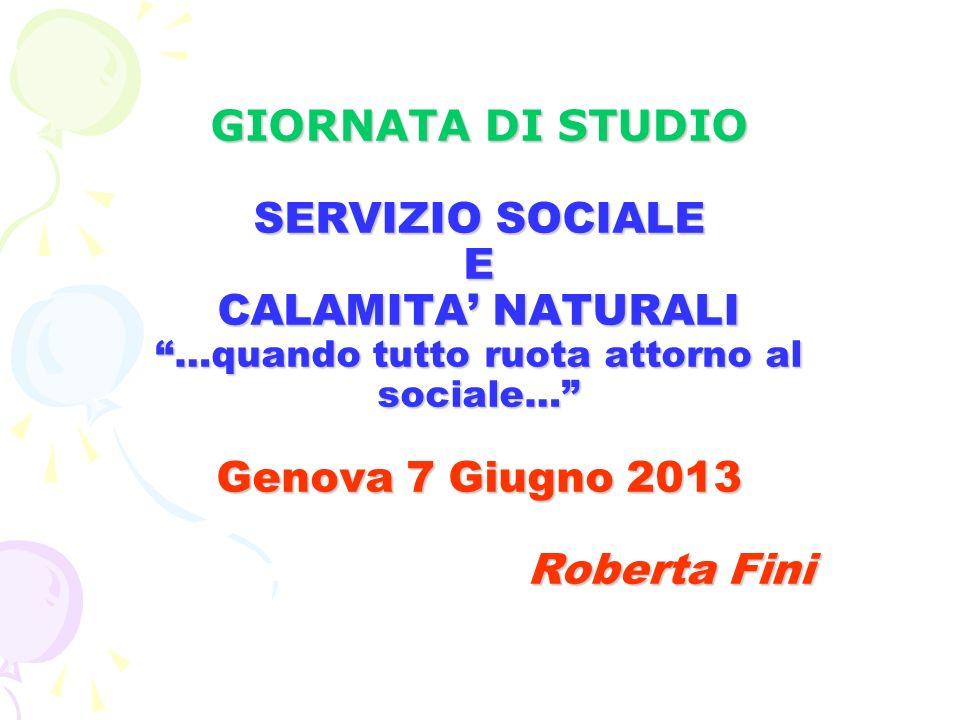 GIORNATA DI STUDIO SERVIZIO SOCIALE E CALAMITA' NATURALI …quando tutto ruota attorno al sociale… Genova 7 Giugno 2013 Roberta Fini