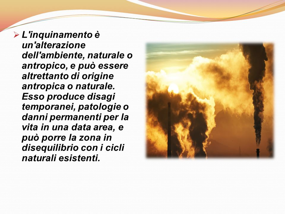 L inquinamento è un alterazione dell ambiente, naturale o antropico, e può essere altrettanto di origine antropica o naturale.