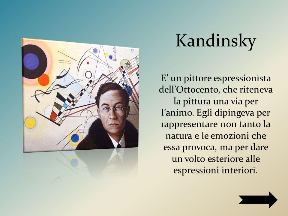 Kandinsky E' un pittore espressionista dell'Ottocento, che riteneva la pittura una via per l'animo.