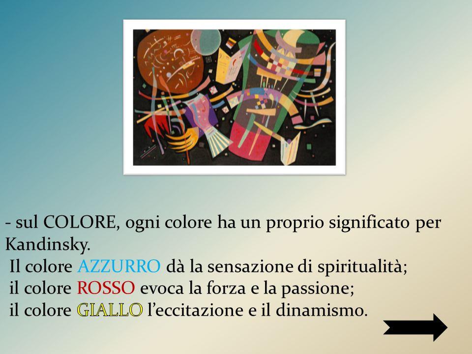 - sul COLORE, ogni colore ha un proprio significato per Kandinsky