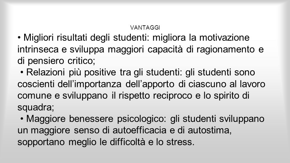 VANTAGGI • Migliori risultati degli studenti: migliora la motivazione intrinseca e sviluppa maggiori capacità di ragionamento e di pensiero critico;