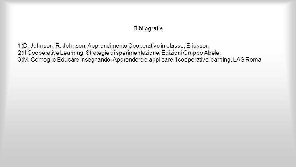 Bibliografia 1)D. Johnson, R. Johnson, Apprendimento Cooperativo in classe, Erickson.