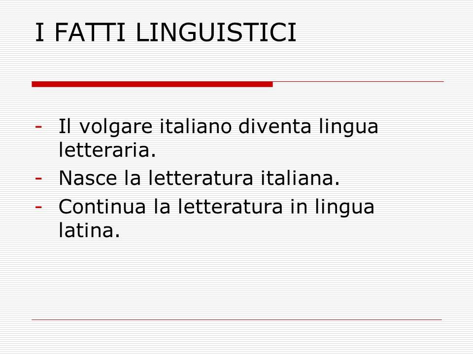 I FATTI LINGUISTICI Il volgare italiano diventa lingua letteraria.