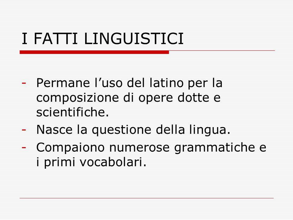 I FATTI LINGUISTICI Permane l'uso del latino per la composizione di opere dotte e scientifiche. Nasce la questione della lingua.