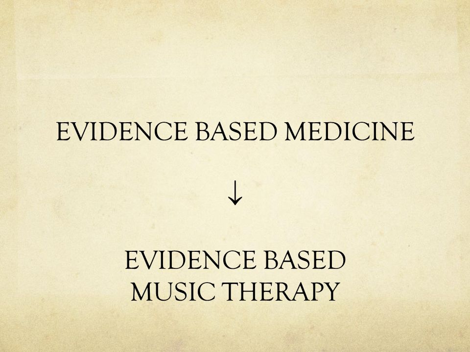 EVIDENCE BASED MEDICINE  EVIDENCE BASED MUSIC THERAPY