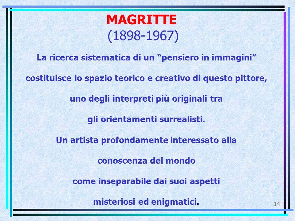 MAGRITTE (1898-1967) La ricerca sistematica di un pensiero in immagini costituisce lo spazio teorico e creativo di questo pittore,