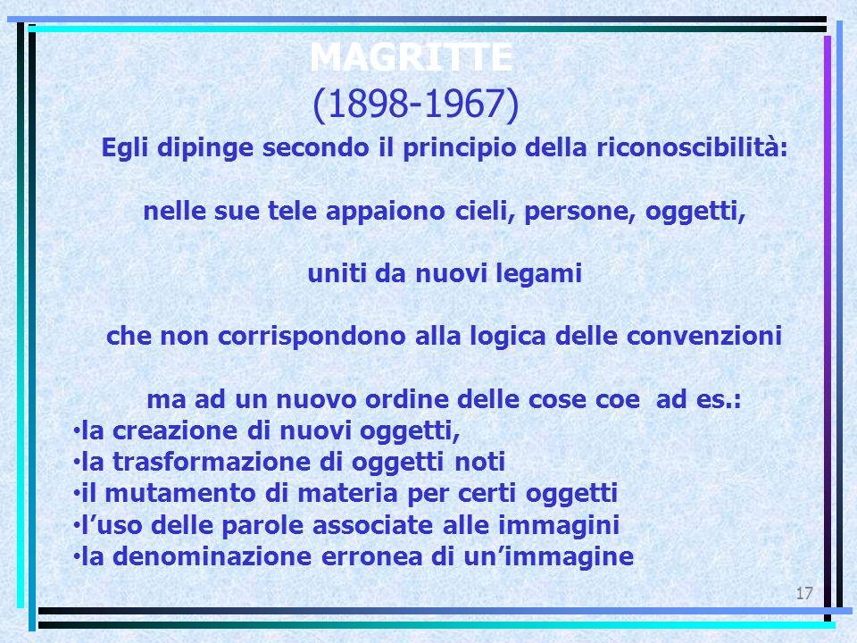 MAGRITTE (1898-1967) Egli dipinge secondo il principio della riconoscibilità: nelle sue tele appaiono cieli, persone, oggetti,