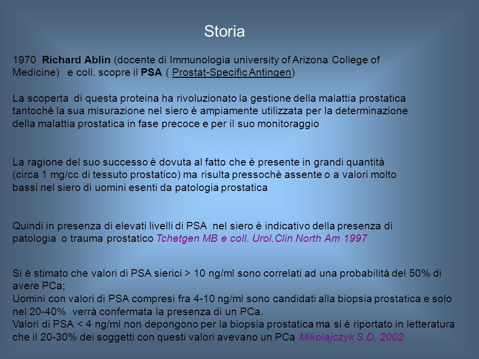Storia 1970 Richard Ablin (docente di Immunologia university of Arizona College of. Medicine) e coll. scopre il PSA ( Prostat-Specific Antingen)