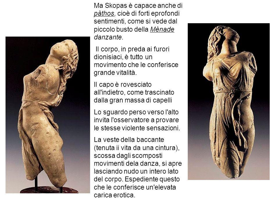 Ma Skopas è capace anche di pàthos, cioè di forti eprofondi sentimenti, come si vede dal piccolo busto della Mènade danzante.