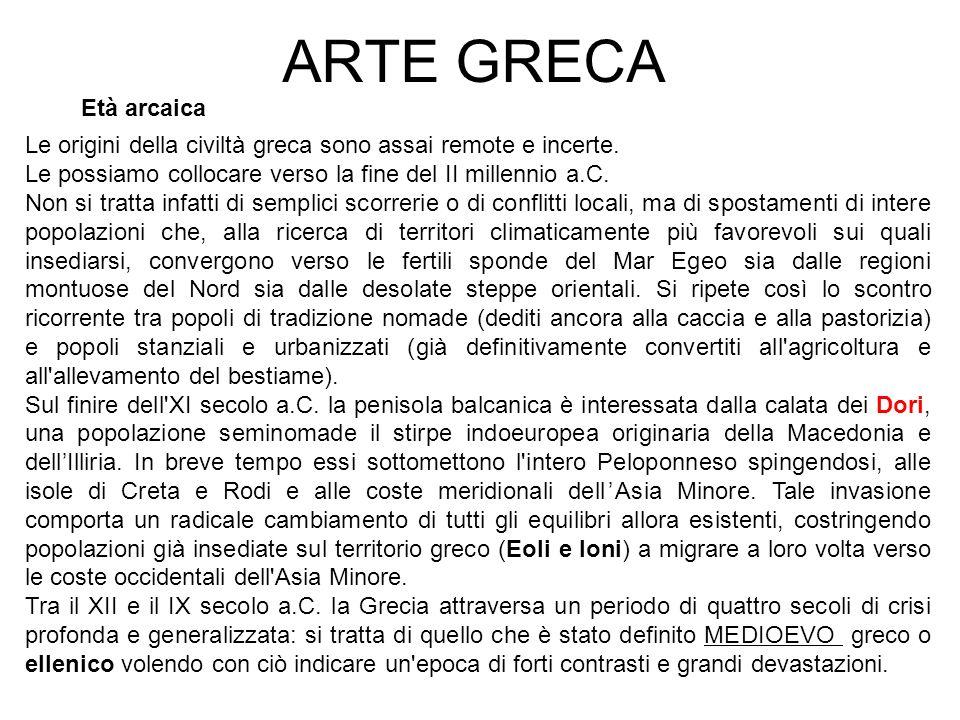 ARTE GRECA Età arcaica. Le origini della civiltà greca sono assai remote e incerte. Le possiamo collocare verso la fine del II millennio a.C.