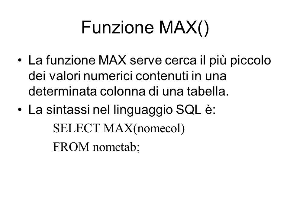 Funzione MAX() La funzione MAX serve cerca il più piccolo dei valori numerici contenuti in una determinata colonna di una tabella.