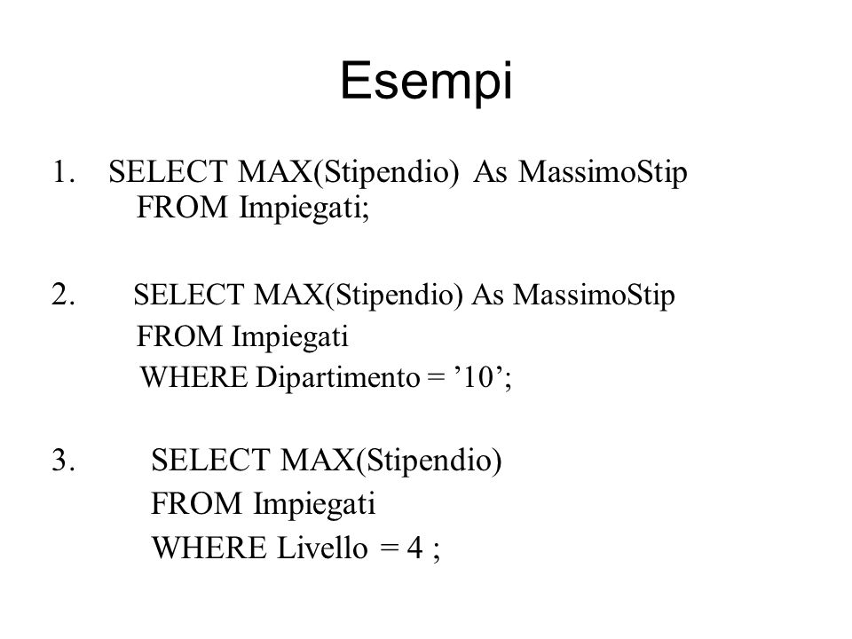 Esempi SELECT MAX(Stipendio) As MassimoStip FROM Impiegati;