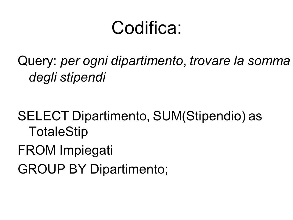 Codifica: Query: per ogni dipartimento, trovare la somma degli stipendi. SELECT Dipartimento, SUM(Stipendio) as TotaleStip.
