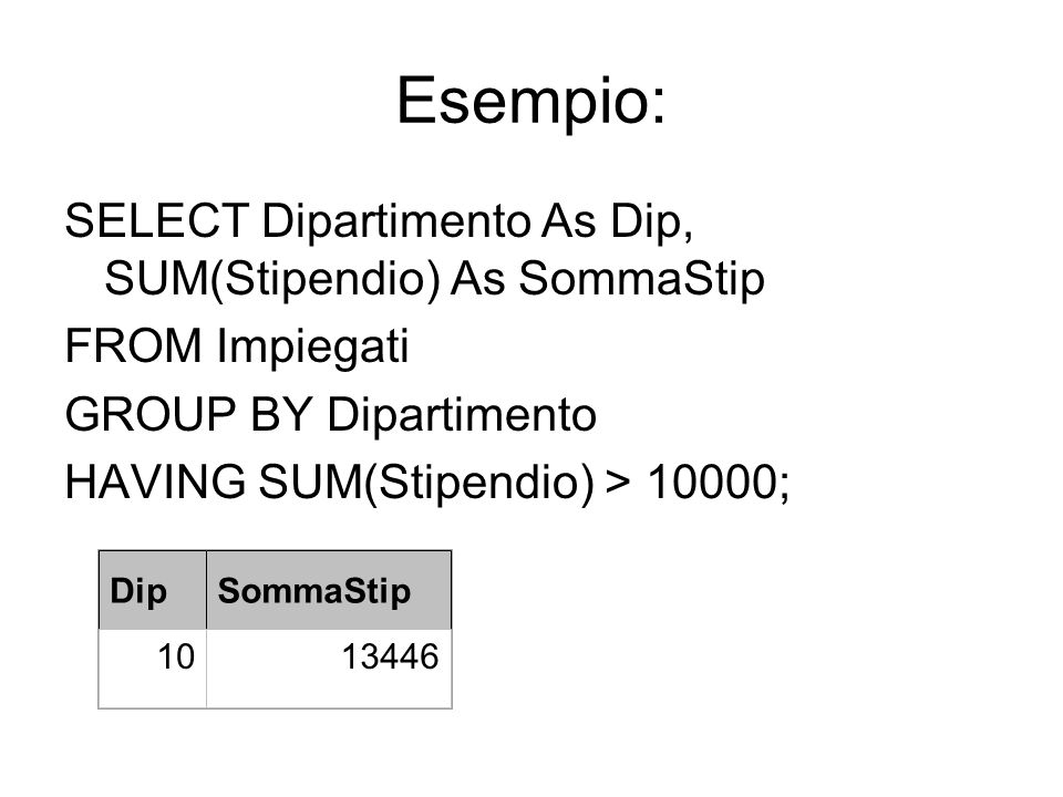 Esempio: SELECT Dipartimento As Dip, SUM(Stipendio) As SommaStip