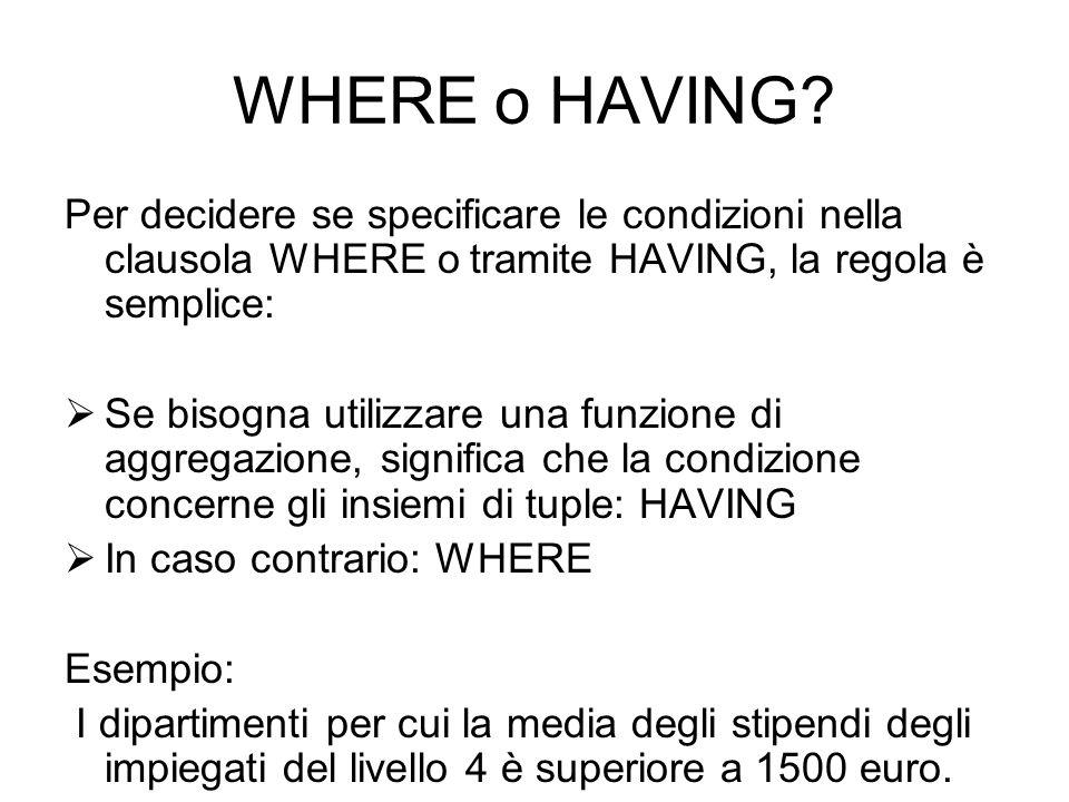 WHERE o HAVING Per decidere se specificare le condizioni nella clausola WHERE o tramite HAVING, la regola è semplice: