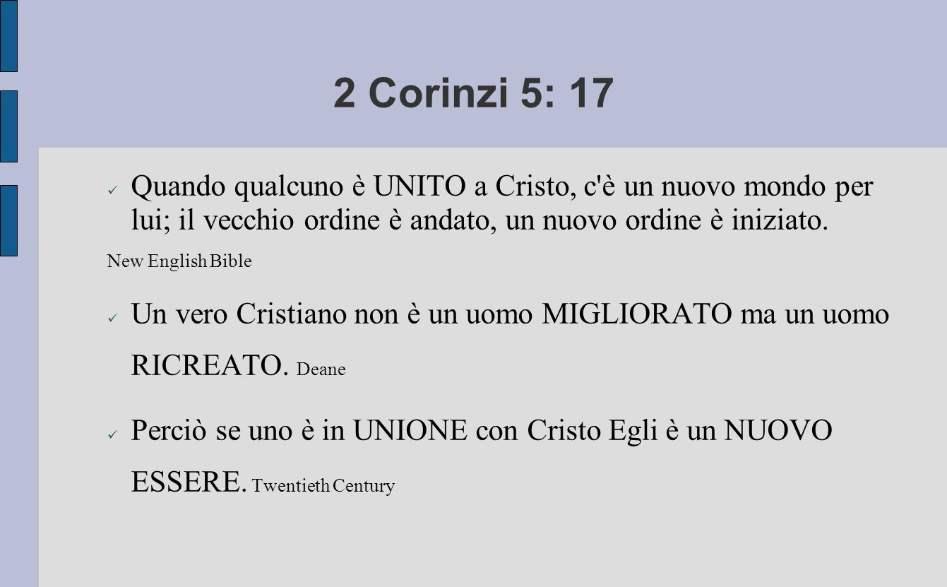 2 Corinzi 5: 17 Quando qualcuno è UNITO a Cristo, c è un nuovo mondo per lui; il vecchio ordine è andato, un nuovo ordine è iniziato.