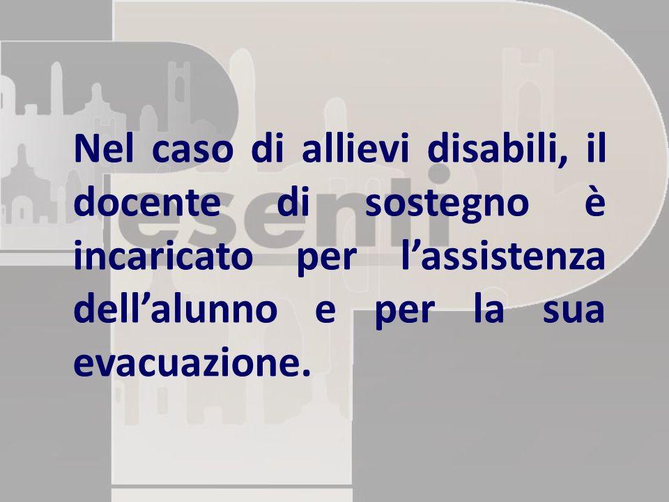 Nel caso di allievi disabili, il docente di sostegno è incaricato per l'assistenza dell'alunno e per la sua evacuazione.