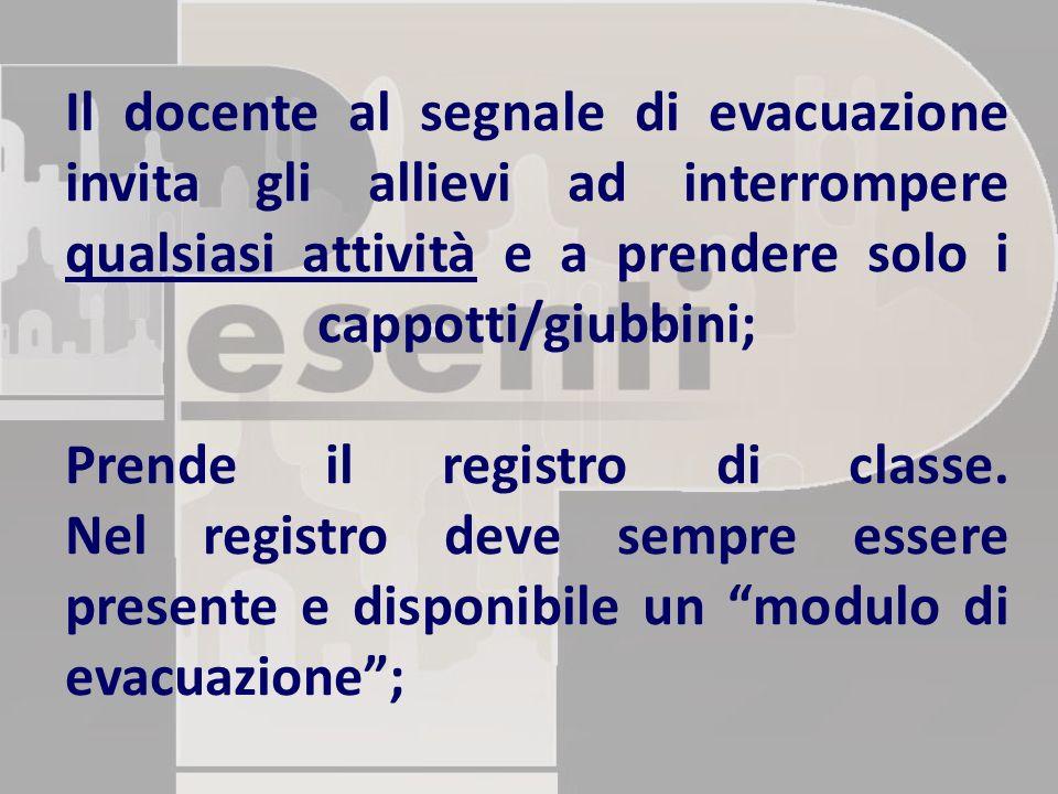 Il docente al segnale di evacuazione invita gli allievi ad interrompere qualsiasi attività e a prendere solo i cappotti/giubbini; Prende il registro di classe.