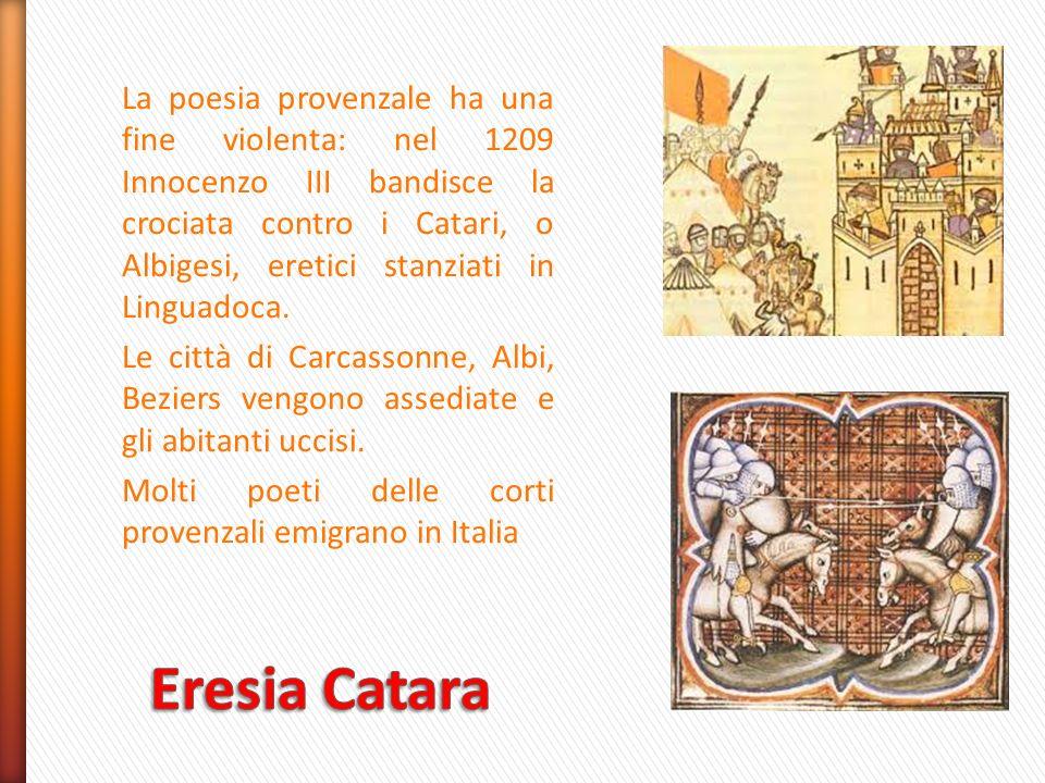 La poesia provenzale ha una fine violenta: nel 1209 Innocenzo III bandisce la crociata contro i Catari, o Albigesi, eretici stanziati in Linguadoca. Le città di Carcassonne, Albi, Beziers vengono assediate e gli abitanti uccisi. Molti poeti delle corti provenzali emigrano in Italia