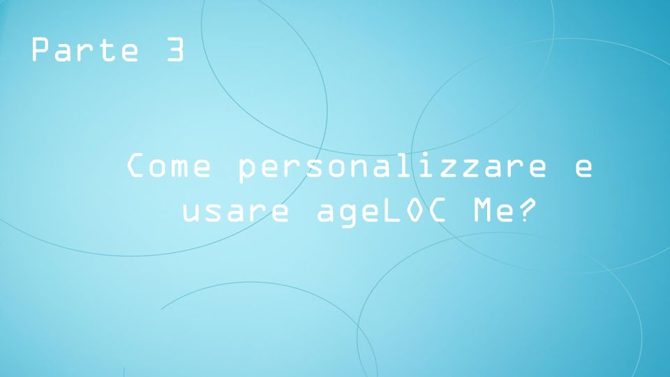 Parte 3 Come personalizzare e usare ageLOC Me
